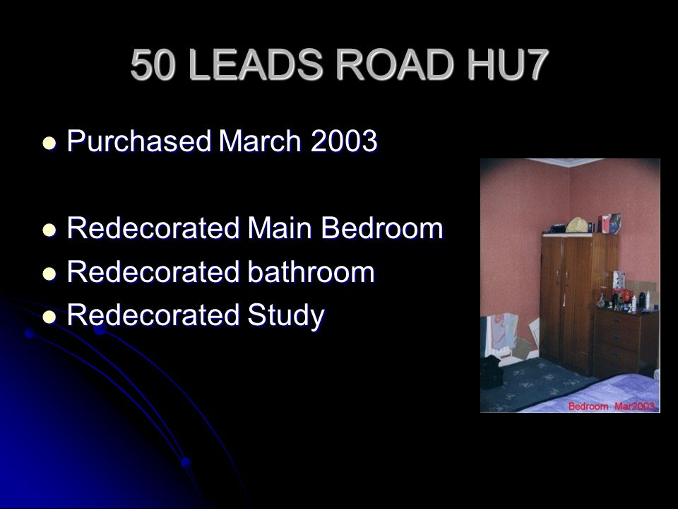50 LEADS ROAD HU7 Purchased March 2003 Purchased March 2003 Redecorated Main Bedroom Redecorated Main Bedroom Redecorated bathroom Redecorated bathroo