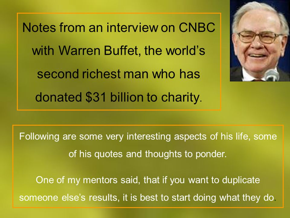 Notes from an interview on CNBC with Warren Buffet, the world's second richest man who has donated $31 billion to charity.