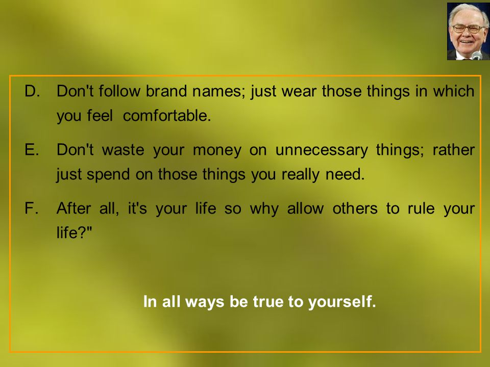 D.Don't follow brand names; just wear those things in which you feel comfortable. E.Don't waste your money on unnecessary things; rather just spend on