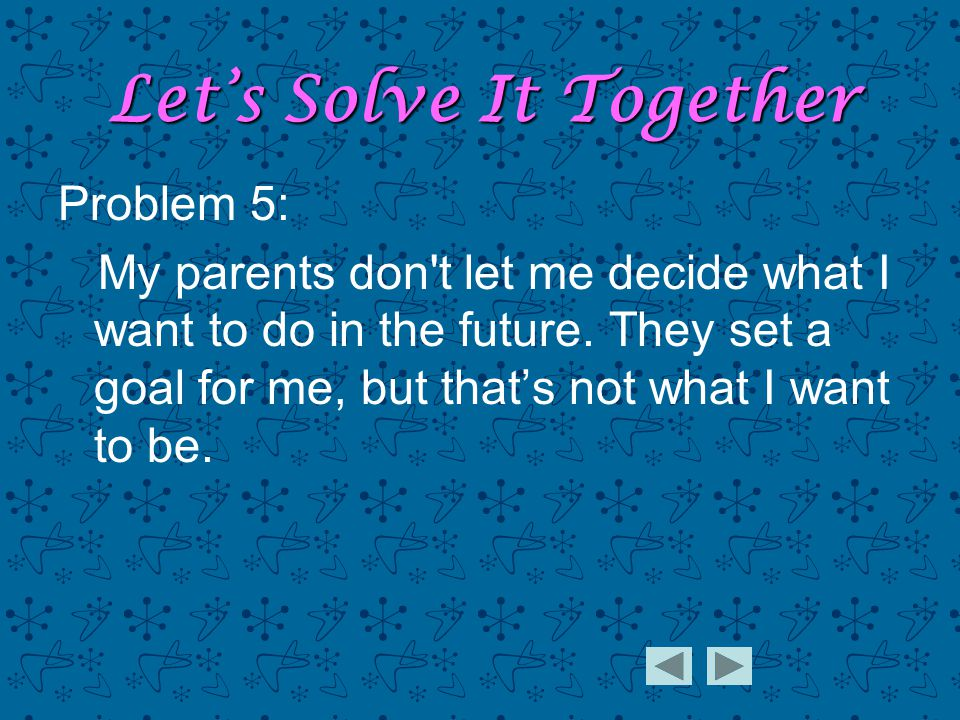 Problem 5: My parents don t let me decide what I want to do in the future.