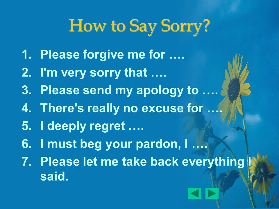 How to Say Sorry. 1.Please forgive me for …. 2.I m very sorry that ….