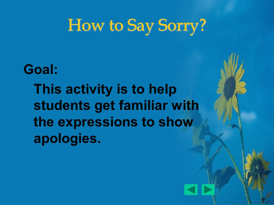 Goal: This activity is to help students get familiar with the expressions to show apologies.