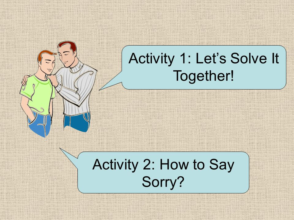 Activity 1: Let's Solve It Together! Activity 2: How to Say Sorry?