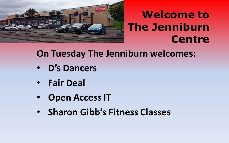 On Tuesday The Jenniburn welcomes: D's Dancers Fair Deal Open Access IT Sharon Gibb's Fitness Classes Welcome to The Jenniburn Centre
