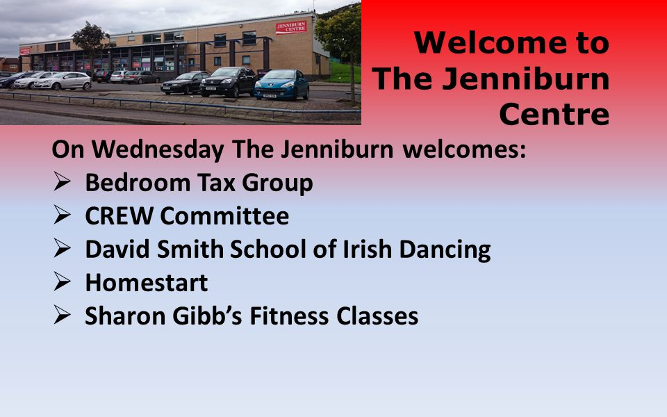 On Wednesday The Jenniburn welcomes:  Bedroom Tax Group  CREW Committee  David Smith School of Irish Dancing  Homestart  Sharon Gibb's Fitness Classes Welcome to The Jenniburn Centre