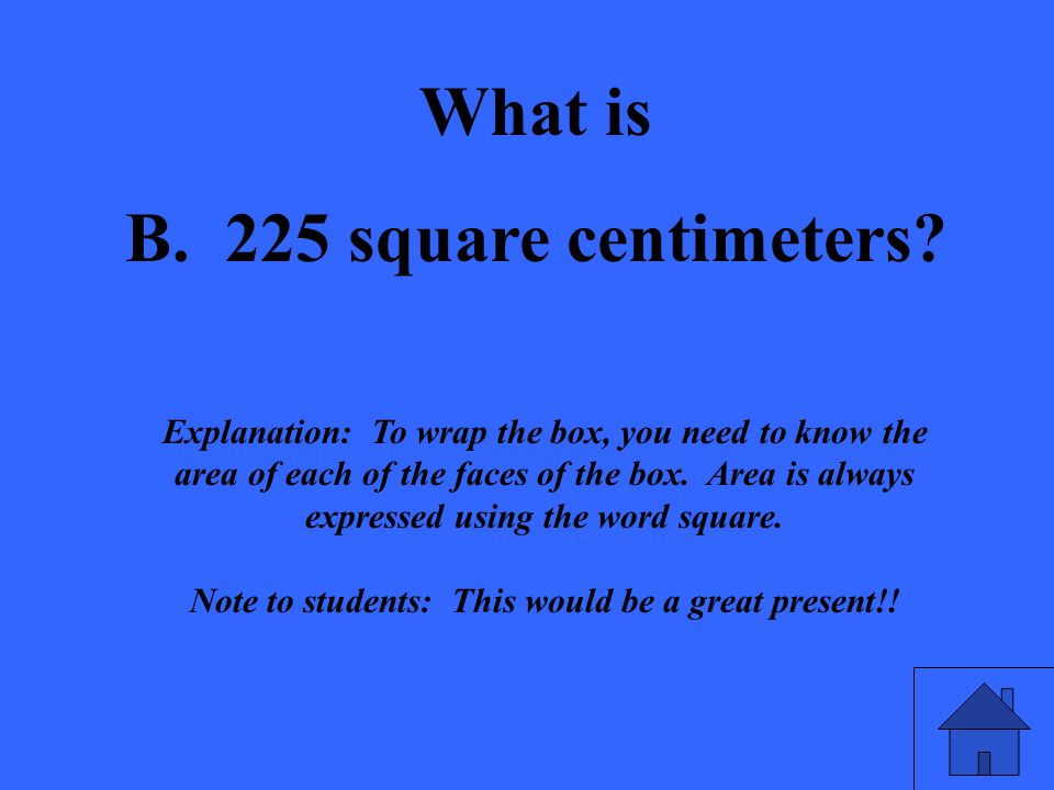 What is B. 225 square centimeters? Explanation: To wrap the box, you need to know the area of each of the faces of the box. Area is always expressed u