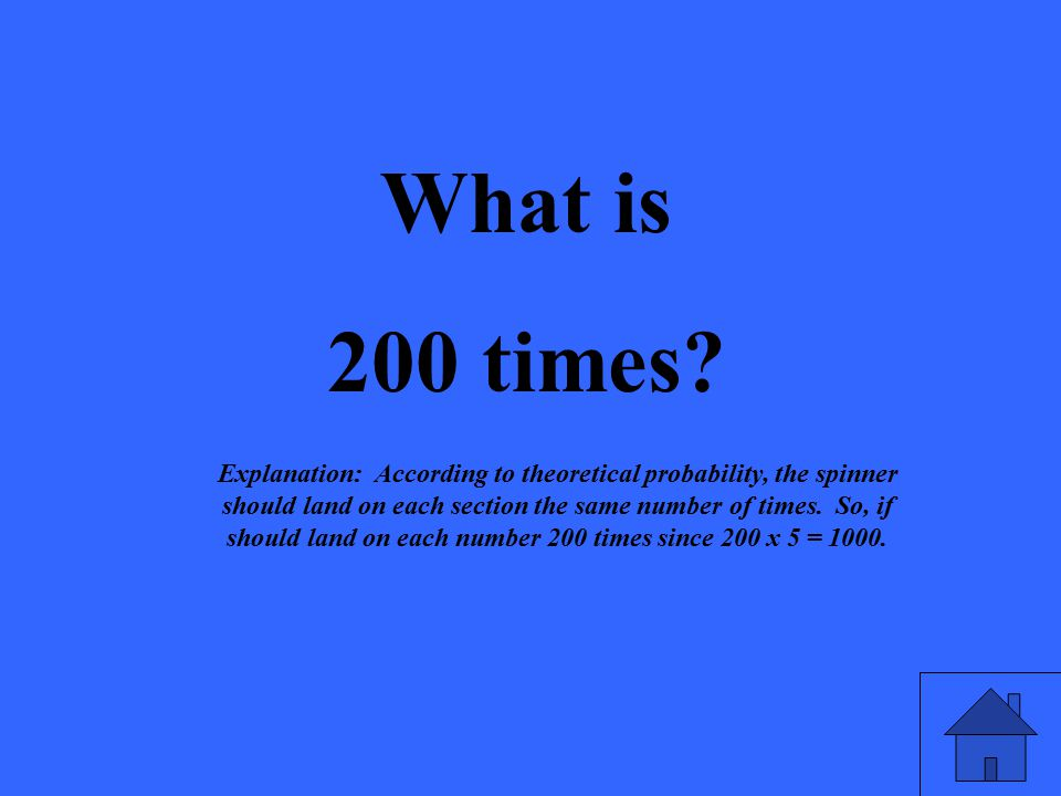 What is 200 times? Explanation: According to theoretical probability, the spinner should land on each section the same number of times. So, if should