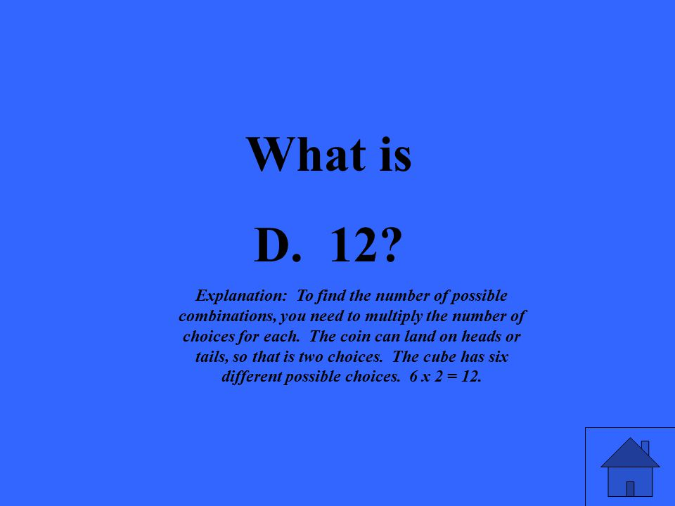 What is D. 12? Explanation: To find the number of possible combinations, you need to multiply the number of choices for each. The coin can land on hea