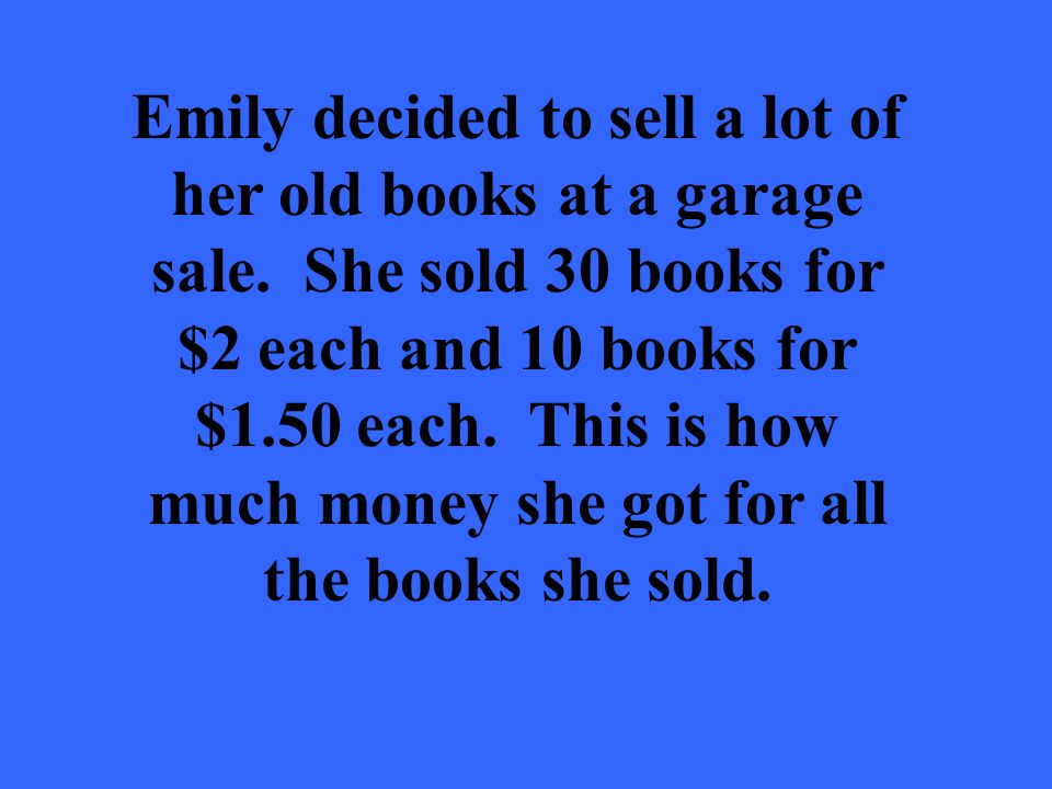 Emily decided to sell a lot of her old books at a garage sale. She sold 30 books for $2 each and 10 books for $1.50 each. This is how much money she g
