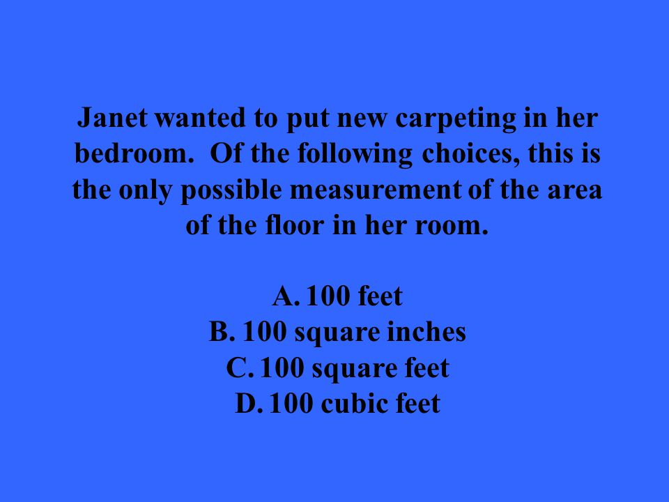 Janet wanted to put new carpeting in her bedroom. Of the following choices, this is the only possible measurement of the area of the floor in her room