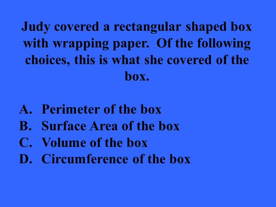 Judy covered a rectangular shaped box with wrapping paper. Of the following choices, this is what she covered of the box. A.Perimeter of the box B.Sur