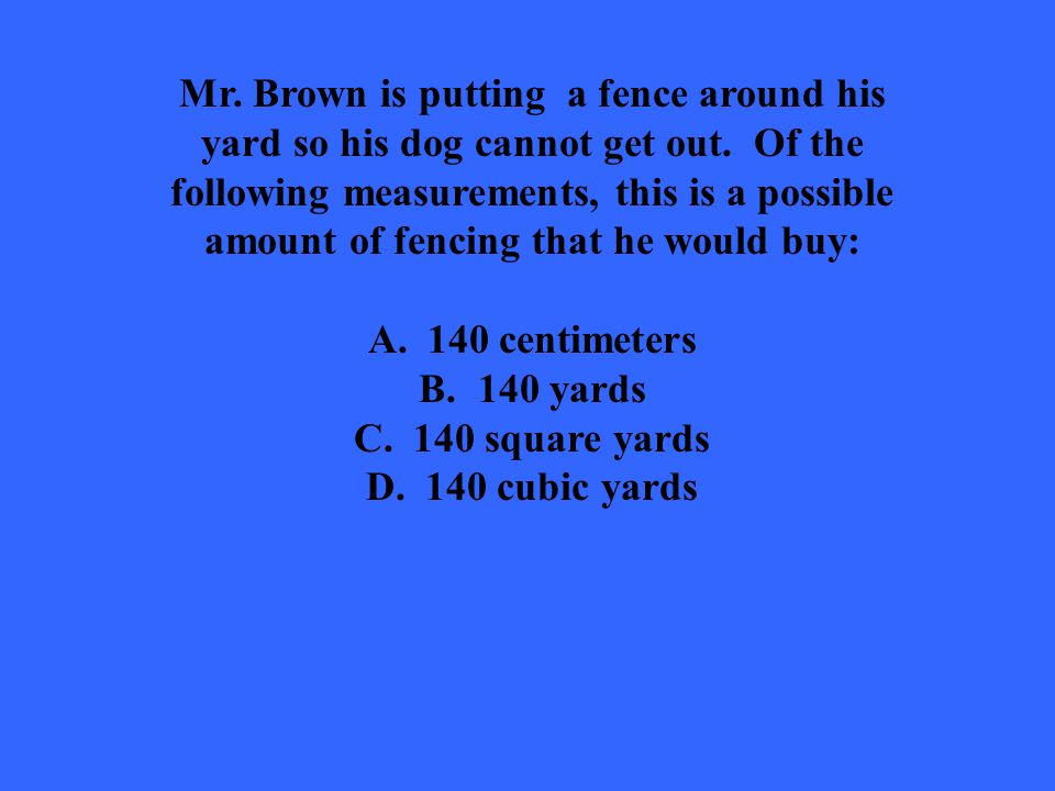 Mr. Brown is putting a fence around his yard so his dog cannot get out. Of the following measurements, this is a possible amount of fencing that he wo