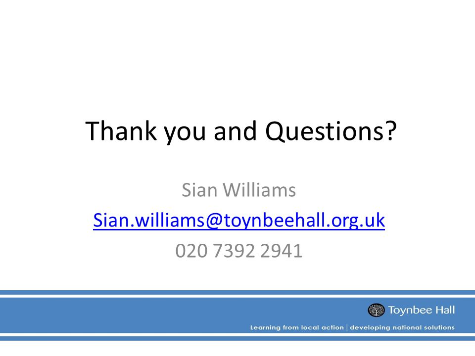 Thank you and Questions Sian Williams Sian.williams@toynbeehall.org.uk 020 7392 2941