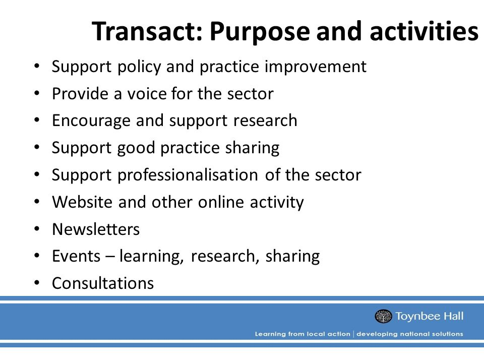 Transact: Purpose and activities Support policy and practice improvement Provide a voice for the sector Encourage and support research Support good practice sharing Support professionalisation of the sector Website and other online activity Newsletters Events – learning, research, sharing Consultations
