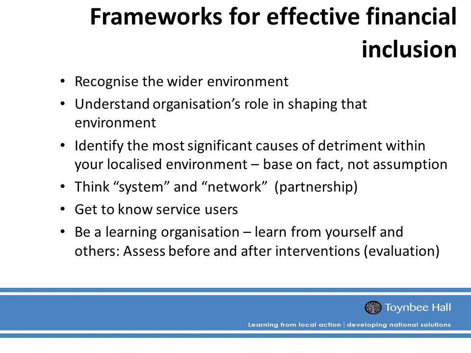 Frameworks for effective financial inclusion Recognise the wider environment Understand organisation's role in shaping that environment Identify the most significant causes of detriment within your localised environment – base on fact, not assumption Think system and network (partnership) Get to know service users Be a learning organisation – learn from yourself and others: Assess before and after interventions (evaluation)