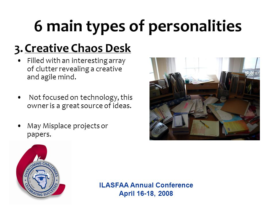 ILASFAA Annual Conference April 16-18, 2008 6 main types of personalities Filled with an interesting array of clutter revealing a creative and agile mind.