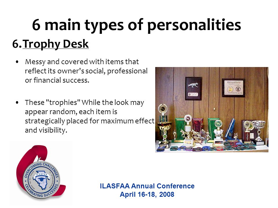 ILASFAA Annual Conference April 16-18, 2008 6 main types of personalities Messy and covered with items that reflect its owner s social, professional or financial success.