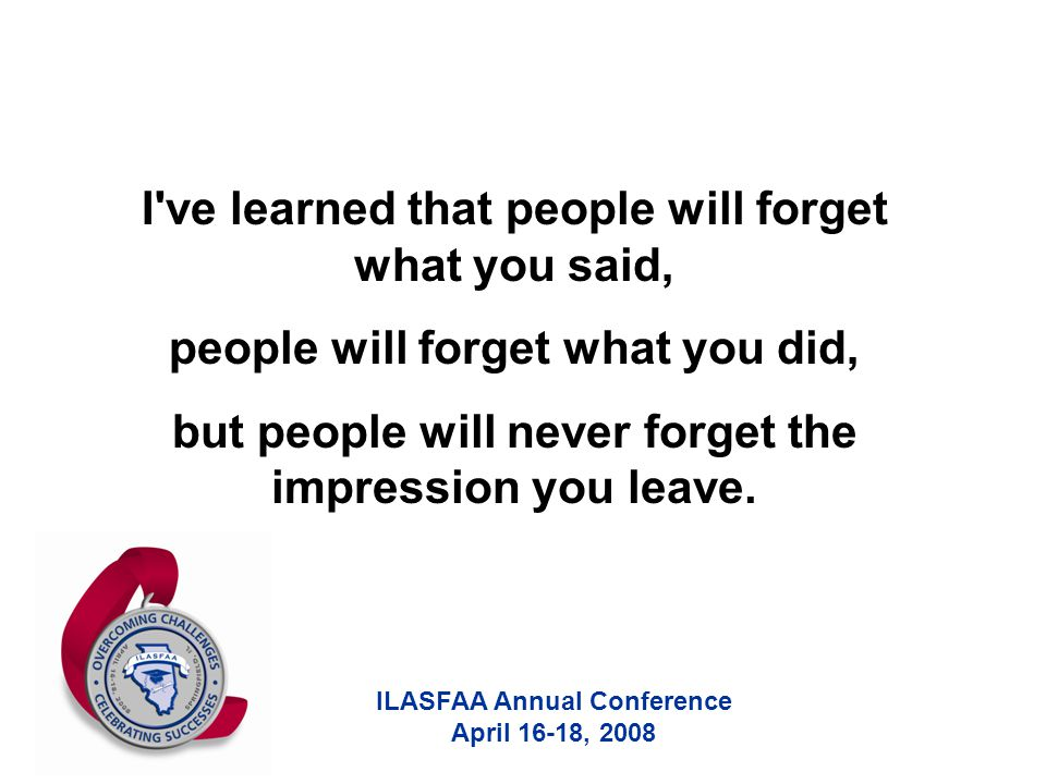 ILASFAA Annual Conference April 16-18, 2008 I ve learned that people will forget what you said, people will forget what you did, but people will never forget the impression you leave.