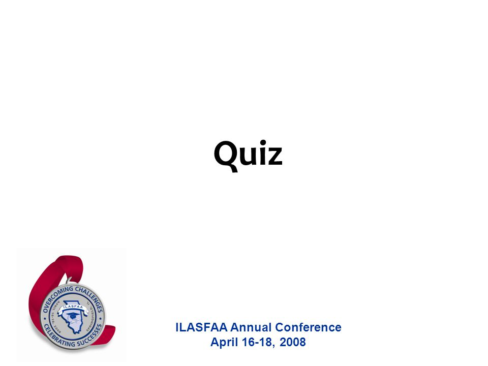 ILASFAA Annual Conference April 16-18, 2008 Quiz