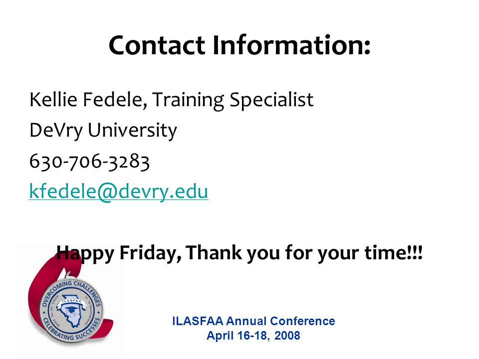ILASFAA Annual Conference April 16-18, 2008 Contact Information: Kellie Fedele, Training Specialist DeVry University 630-706-3283 kfedele@devry.edu Happy Friday, Thank you for your time!!!