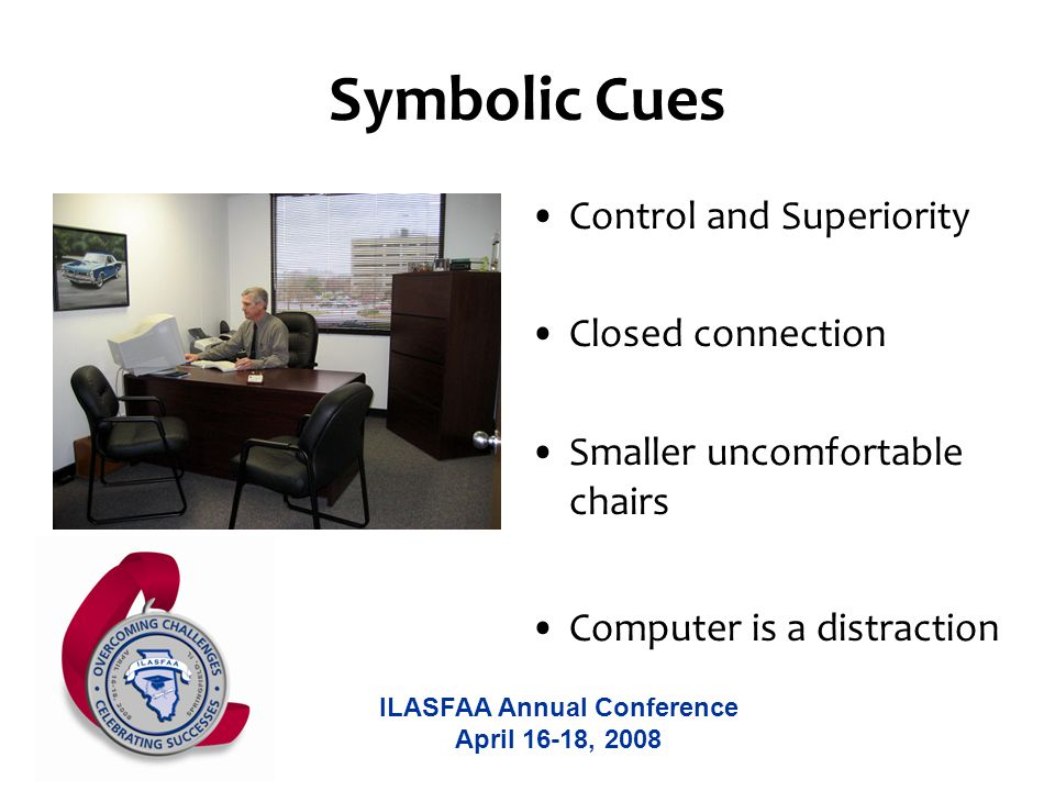 ILASFAA Annual Conference April 16-18, 2008 Symbolic Cues Control and Superiority Closed connection Smaller uncomfortable chairs Computer is a distraction