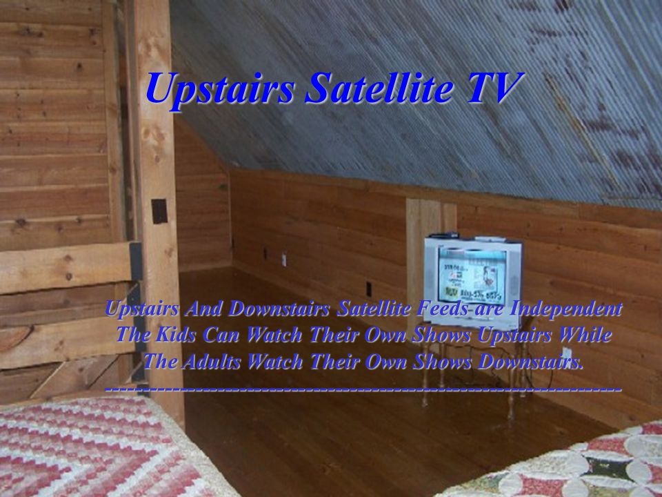 Upstairs Satellite TV Upstairs And Downstairs Satellite Feeds are Independent The Kids Can Watch Their Own Shows Upstairs While The Adults Watch Their Own Shows Downstairs.