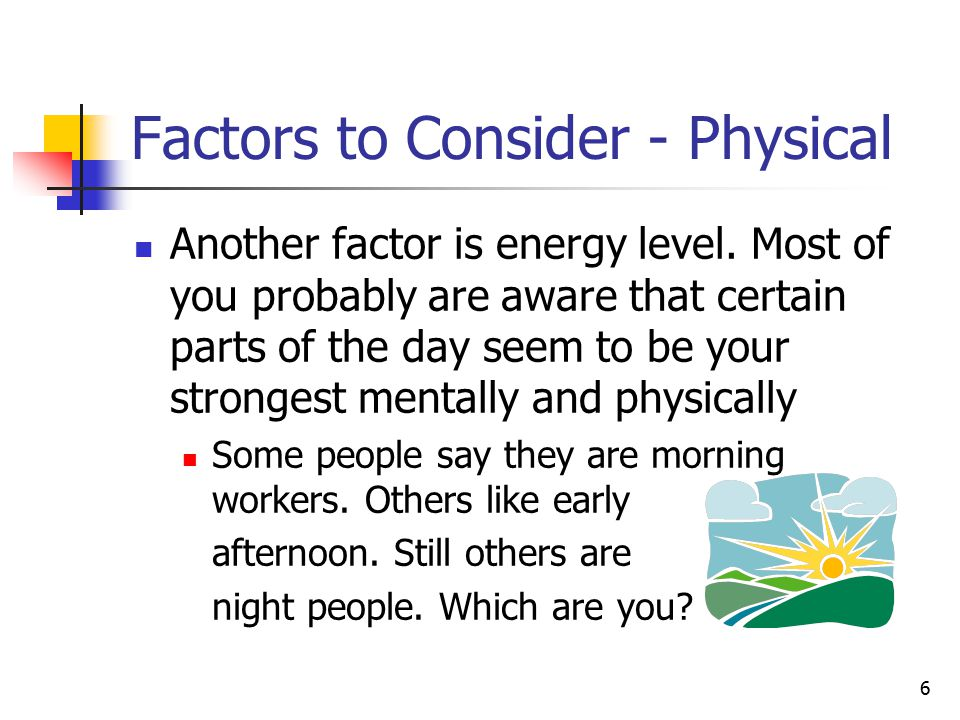 7 Factors to Consider - Physical If you don't know, try to find out by examining how you feel during the day.