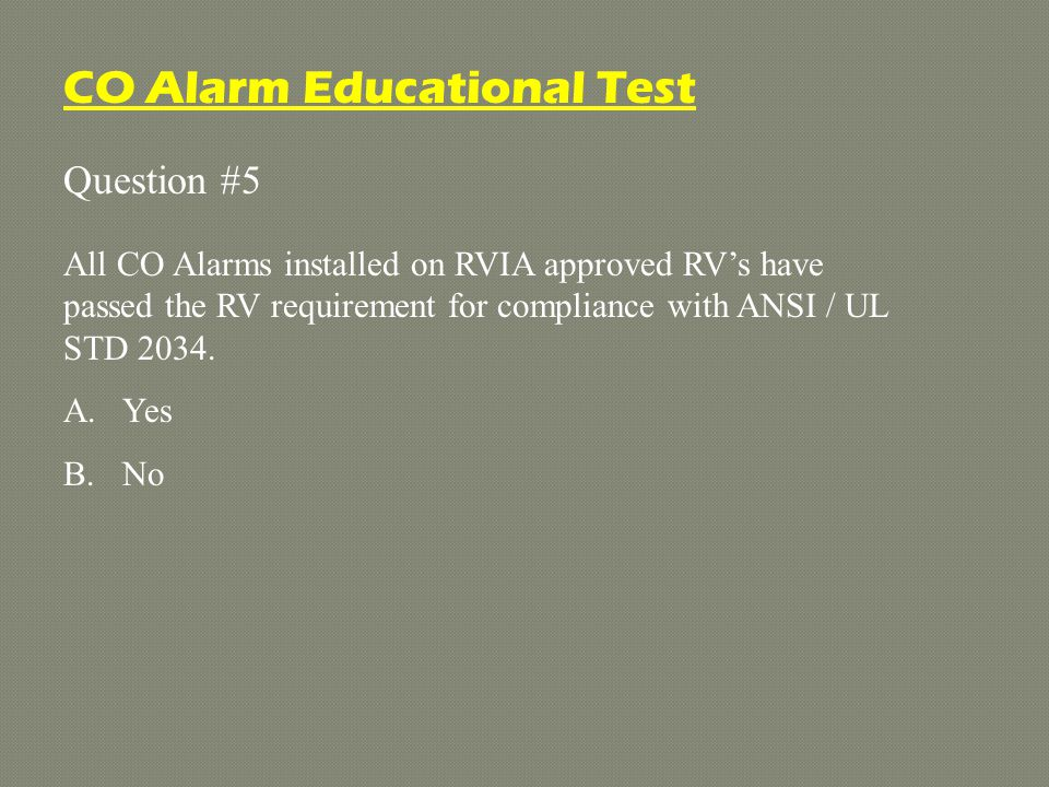 Question #5 All CO Alarms installed on RVIA approved RV's have passed the RV requirement for compliance with ANSI / UL STD 2034.