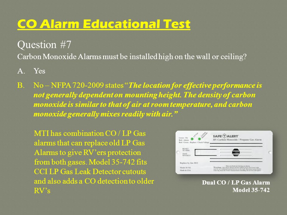Question #7 Carbon Monoxide Alarms must be installed high on the wall or ceiling.