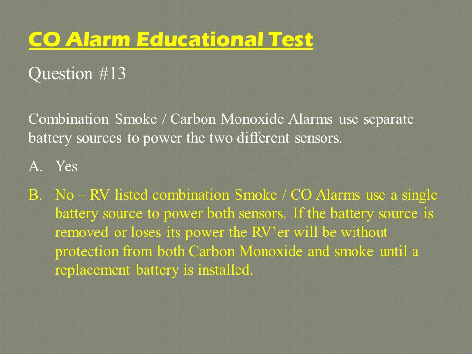 Question #13 Combination Smoke / Carbon Monoxide Alarms use separate battery sources to power the two different sensors.