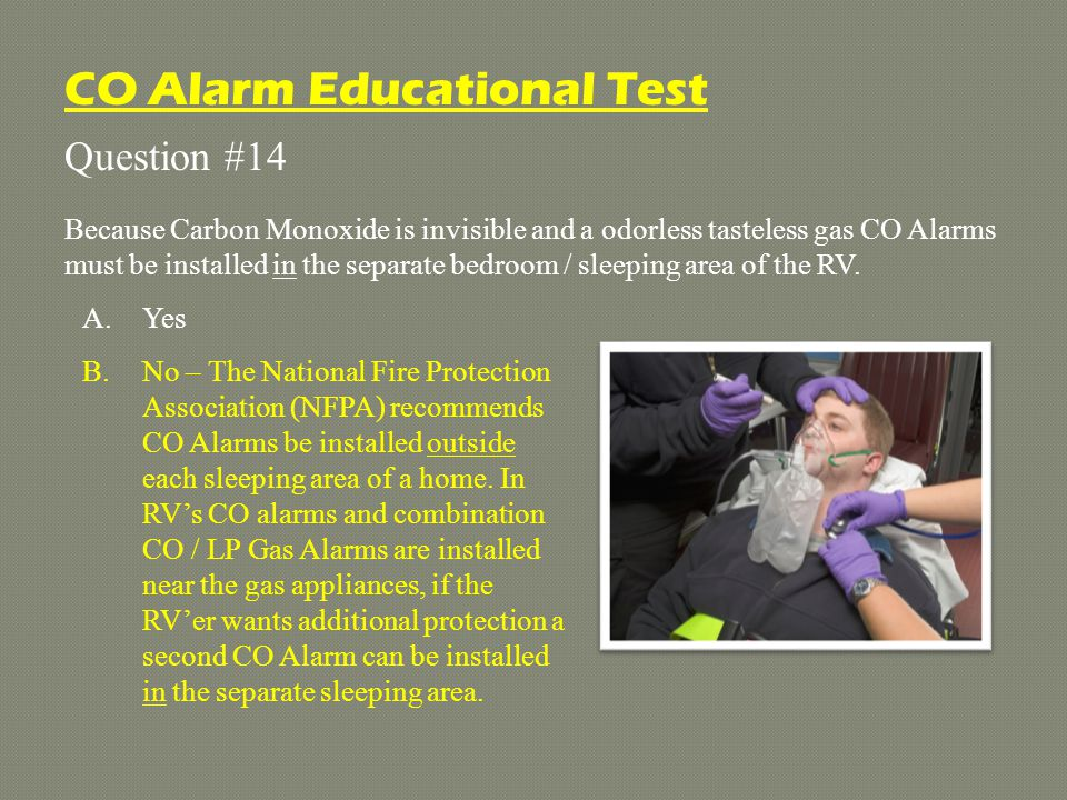 Question #14 Because Carbon Monoxide is invisible and a odorless tasteless gas CO Alarms must be installed in the separate bedroom / sleeping area of the RV.