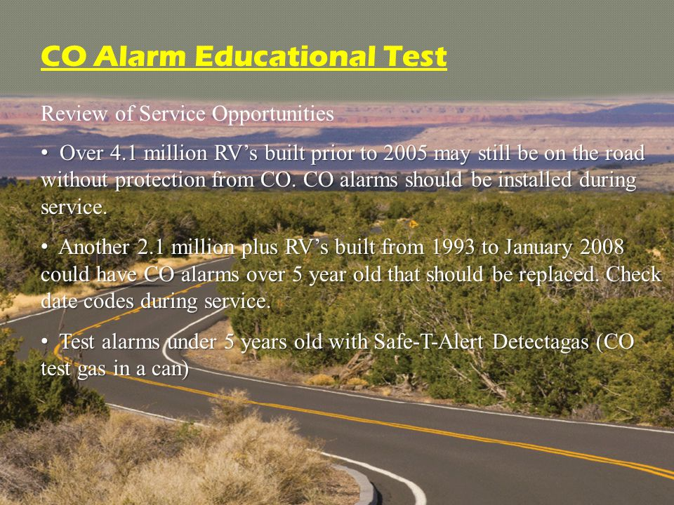 Review of Service Opportunities CO Alarm Educational Test Over 4.1 million RV's built prior to 2005 may still be on the road without protection from CO.