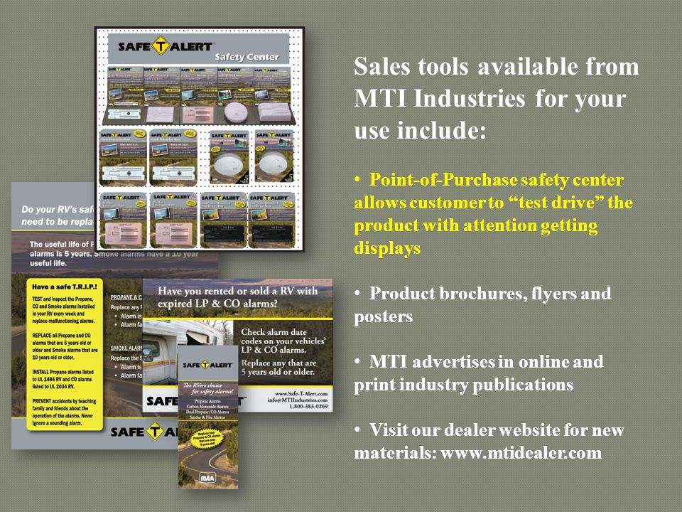 Sales tools available from MTI Industries for your use include: Point-of-Purchase safety center allows customer to test drive the product with attention getting displays Product brochures, flyers and posters MTI advertises in online and print industry publications Visit our dealer website for new materials: www.mtidealer.com
