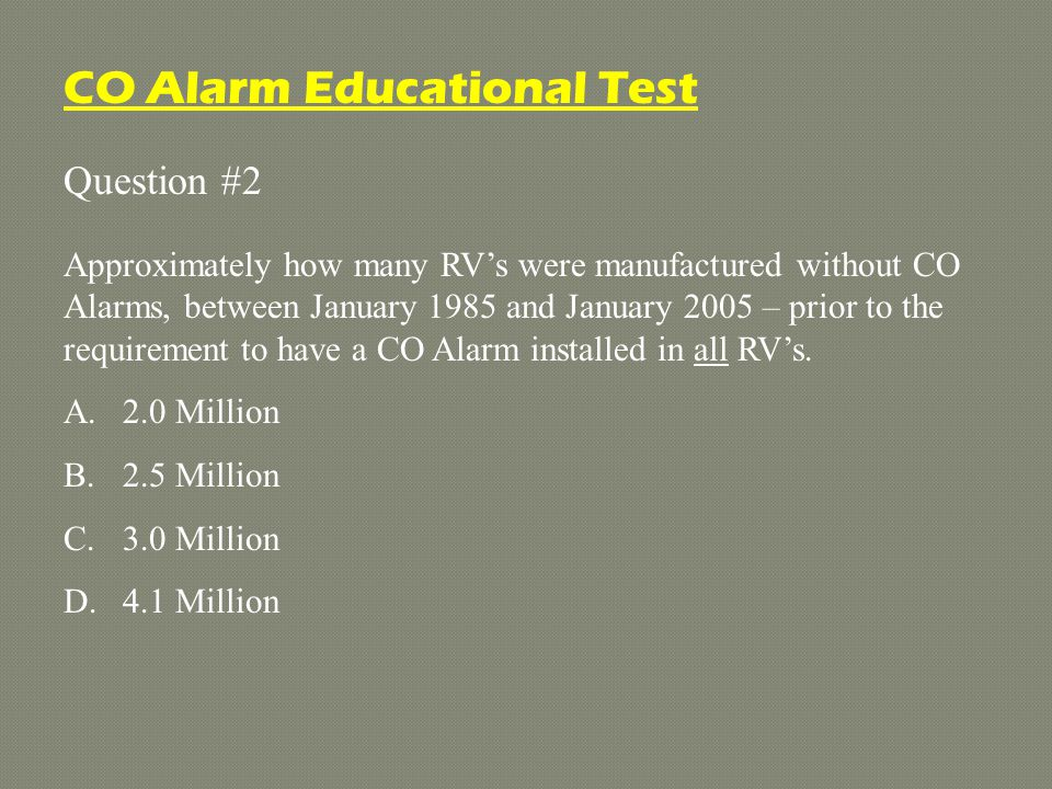 Question #2 Approximately how many RV's were manufactured without CO Alarms, between January 1985 and January 2005 – prior to the requirement to have a CO Alarm installed in all RV's.