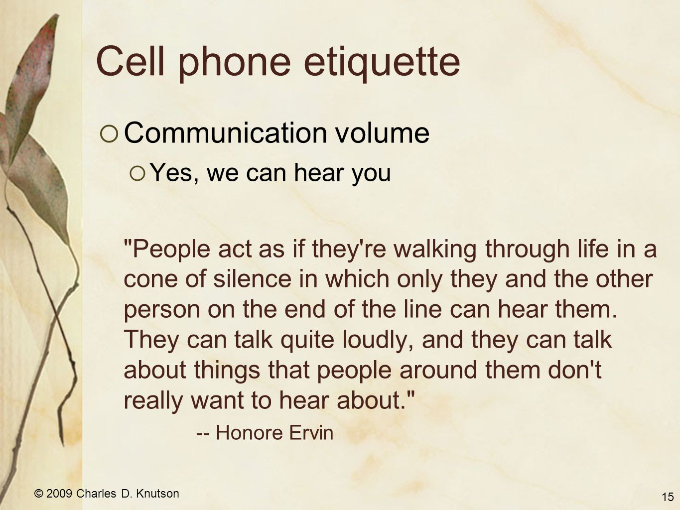 © 2009 Charles D. Knutson Cell phone etiquette  Communication volume  Yes, we can hear you