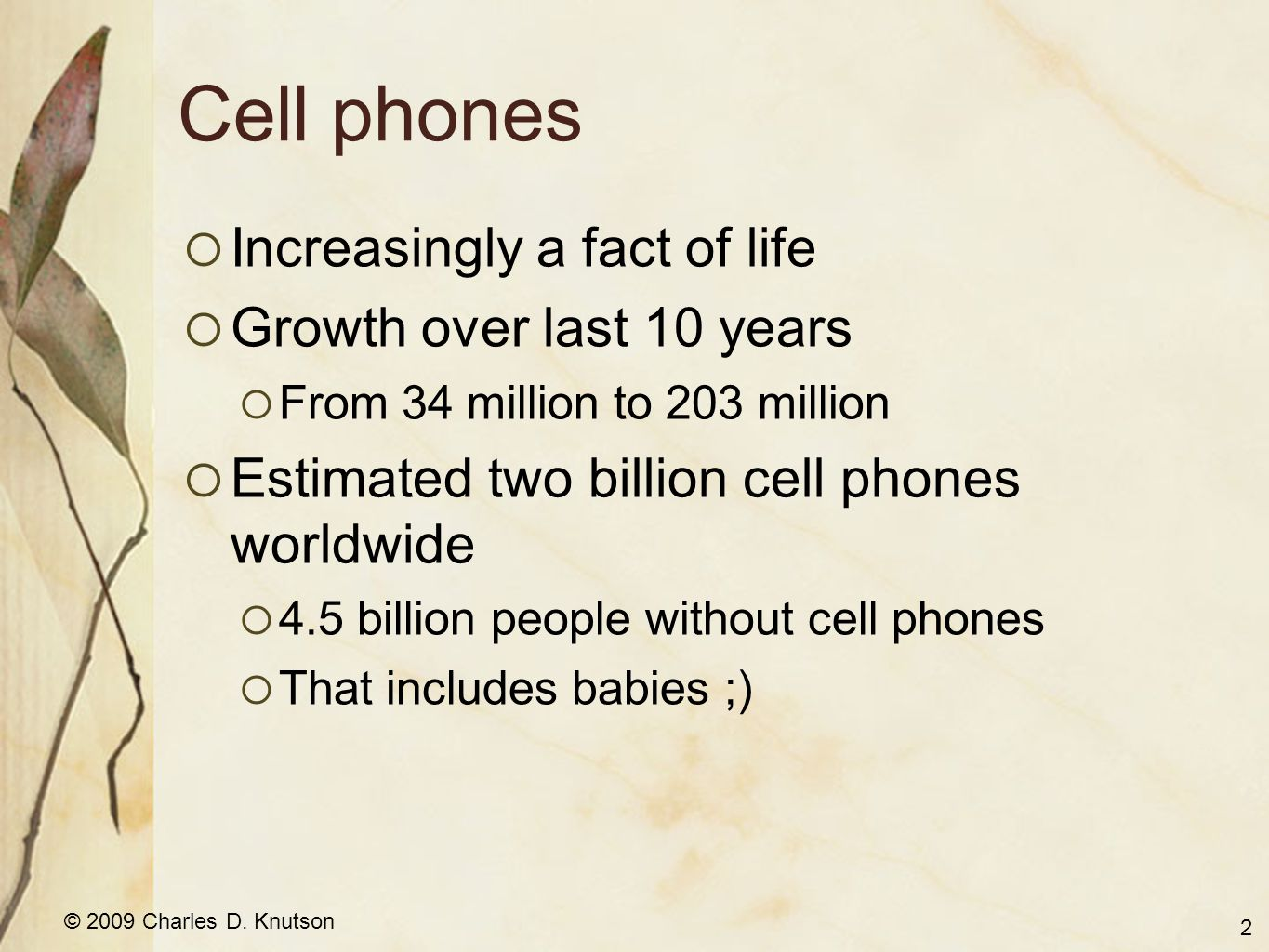 © 2009 Charles D. Knutson Cell phones  Increasingly a fact of life  Growth over last 10 years  From 34 million to 203 million  Estimated two billi