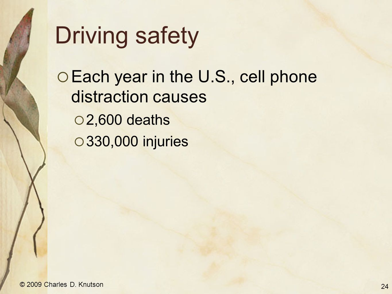 © 2009 Charles D. Knutson Driving safety  Each year in the U.S., cell phone distraction causes  2,600 deaths  330,000 injuries 24