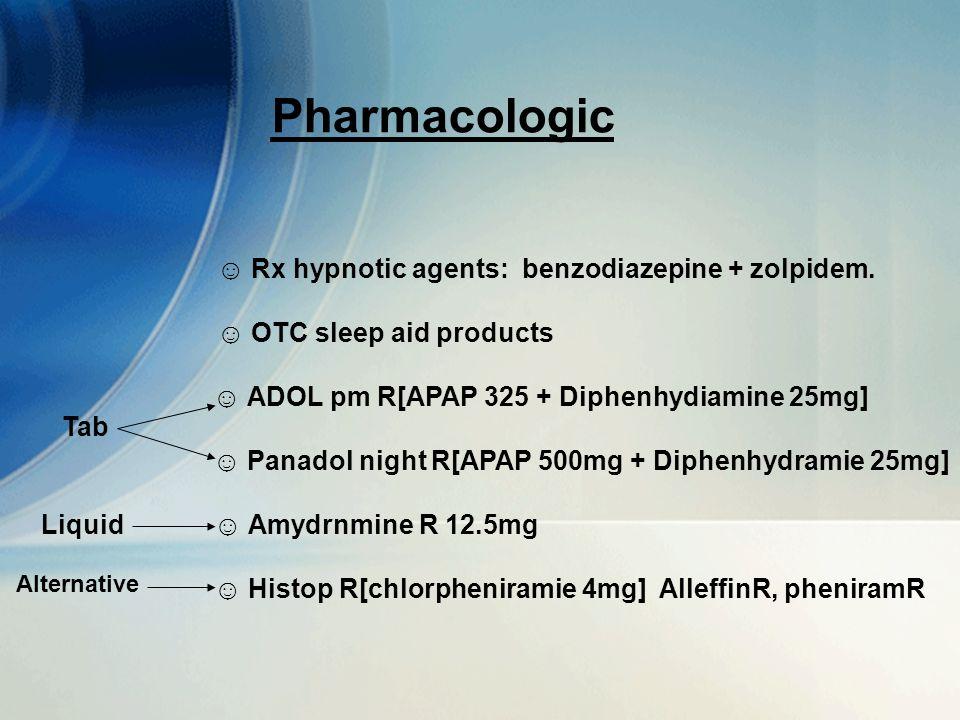 10 Pharmacologic ☺ Rx hypnotic agents: benzodiazepine + zolpidem. ☺ OTC sleep aid products ☺ ADOL pm R[APAP 325 + Diphenhydiamine 25mg] ☺ Panadol nigh