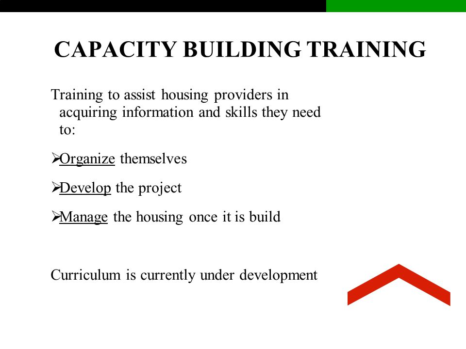 CAPACITY BUILDING TRAINING Training to assist housing providers in acquiring information and skills they need to:  Organize themselves  Develop the project  Manage the housing once it is build Curriculum is currently under development