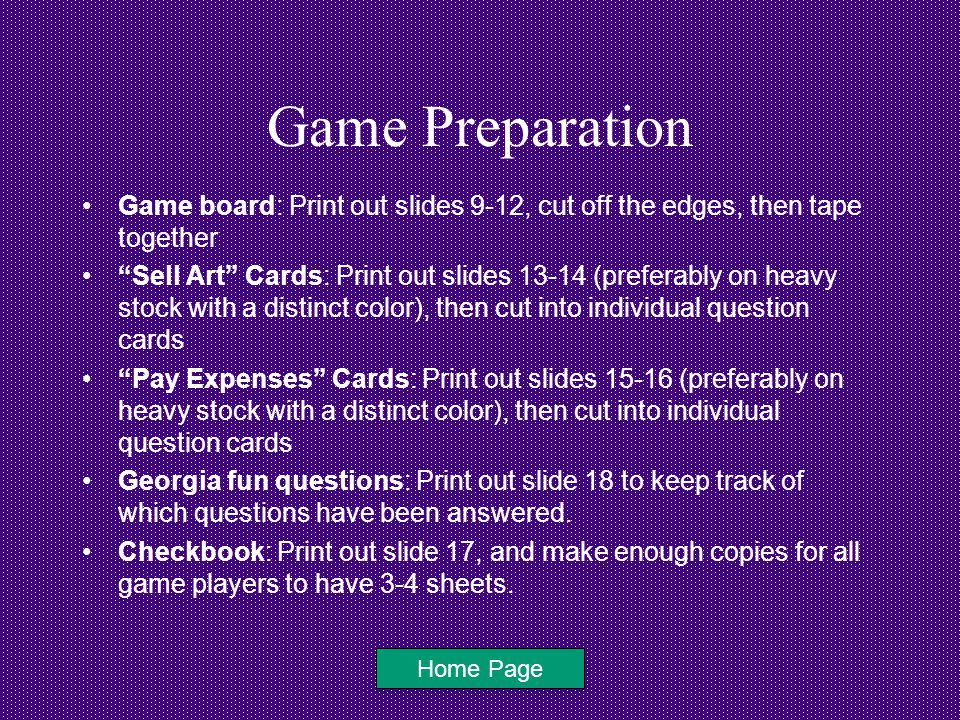 Game Preparation Game board: Print out slides 9-12, cut off the edges, then tape together Sell Art Cards: Print out slides 13-14 (preferably on heavy stock with a distinct color), then cut into individual question cards Pay Expenses Cards: Print out slides 15-16 (preferably on heavy stock with a distinct color), then cut into individual question cards Georgia fun questions: Print out slide 18 to keep track of which questions have been answered.