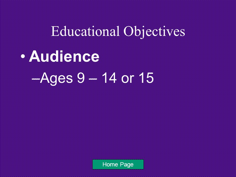Educational Objectives Audience –Ages 9 – 14 or 15 Home Page