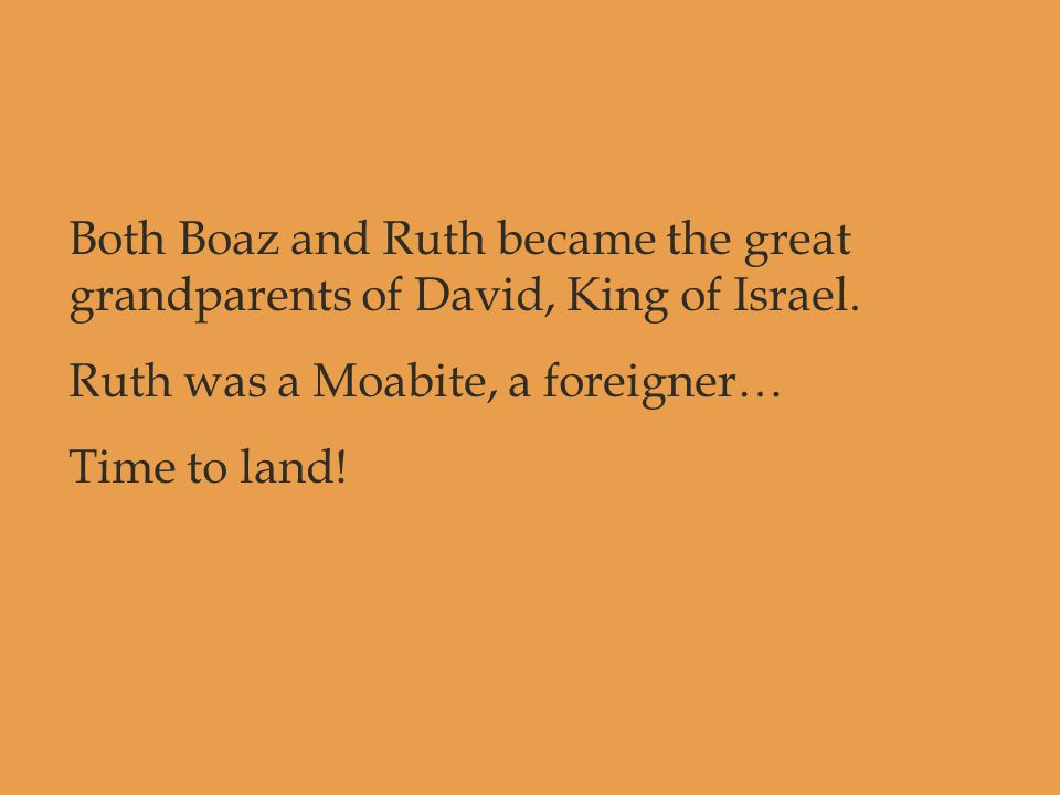 Both Boaz and Ruth became the great grandparents of David, King of Israel. Ruth was a Moabite, a foreigner… Time to land!