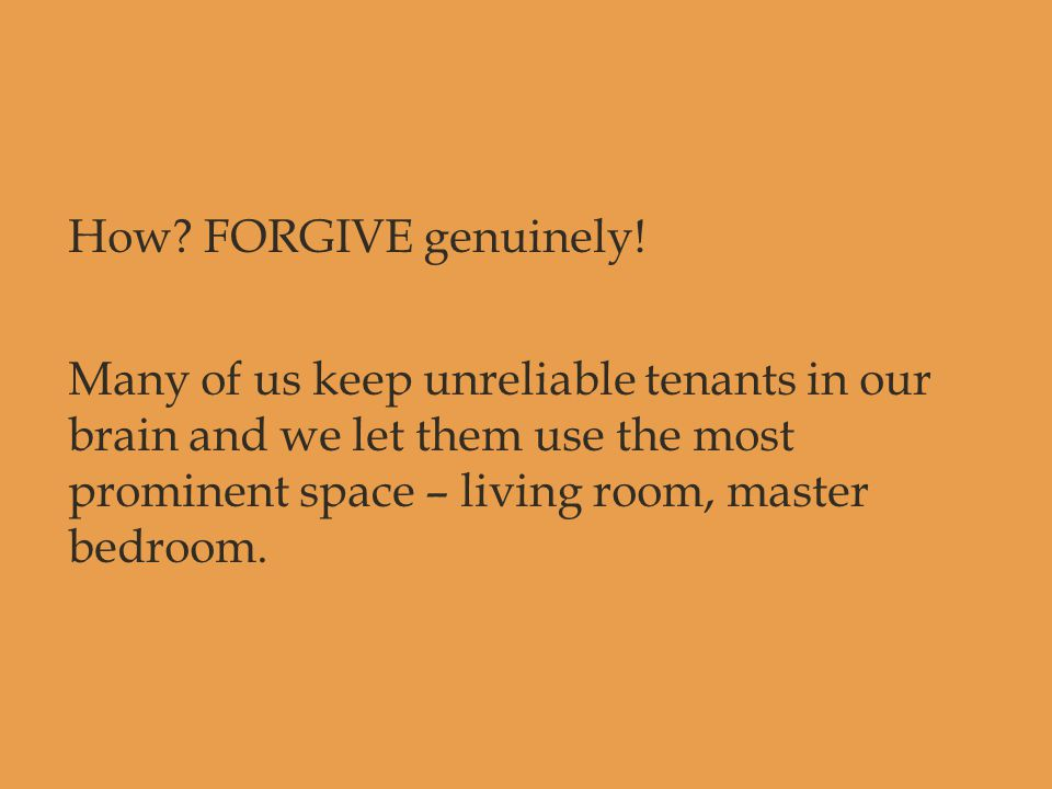 How? FORGIVE genuinely! Many of us keep unreliable tenants in our brain and we let them use the most prominent space – living room, master bedroom.