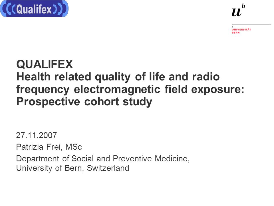 QUALIFEX Health related quality of life and radio frequency electromagnetic field exposure: Prospective cohort study 27.11.2007 Patrizia Frei, MSc Department of Social and Preventive Medicine, University of Bern, Switzerland