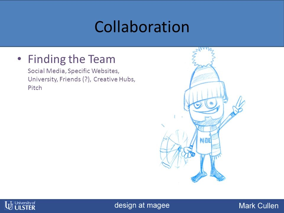 Collaboration Finding the Team Social Media, Specific Websites, University, Friends (?), Creative Hubs, Pitch