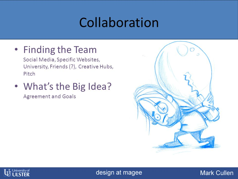 Collaboration Finding the Team Social Media, Specific Websites, University, Friends (?), Creative Hubs, Pitch What's the Big Idea? Agreement and Goals
