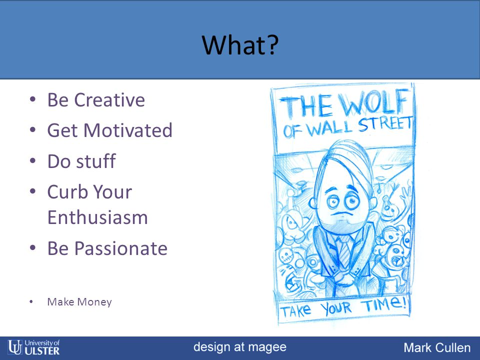 What? Be Creative Get Motivated Do stuff Curb Your Enthusiasm Be Passionate Make Money