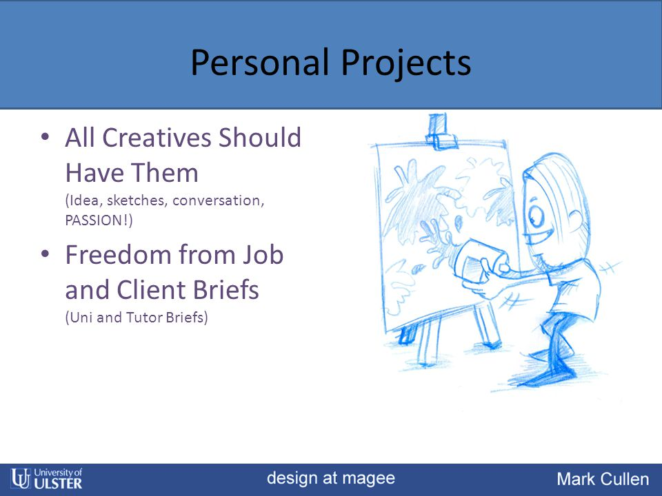 Personal Projects All Creatives Should Have Them (Idea, sketches, conversation, PASSION!) Freedom from Job and Client Briefs (Uni and Tutor Briefs)