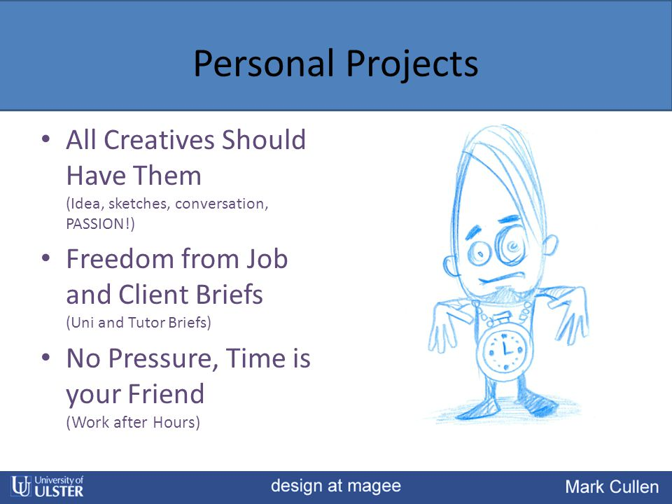 Personal Projects All Creatives Should Have Them (Idea, sketches, conversation, PASSION!) Freedom from Job and Client Briefs (Uni and Tutor Briefs) No Pressure, Time is your Friend (Work after Hours)