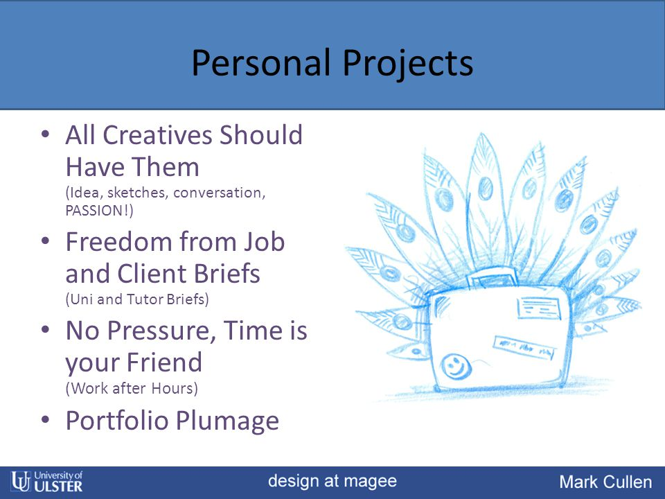 Personal Projects All Creatives Should Have Them (Idea, sketches, conversation, PASSION!) Freedom from Job and Client Briefs (Uni and Tutor Briefs) No Pressure, Time is your Friend (Work after Hours) Portfolio Plumage